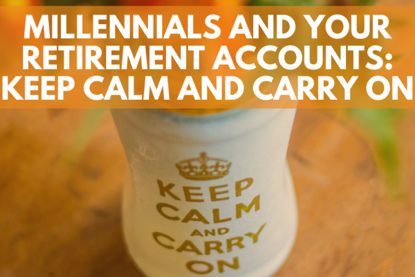 Millennials and Your Retirement Accounts: Keep Calm and Carry On