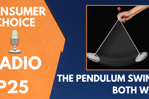 Consumer Choice Radio EP 25: The Pendulum Swings Both Ways
