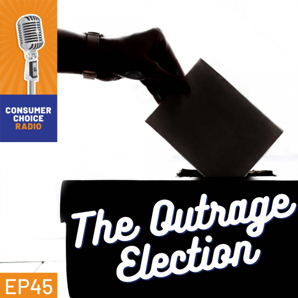 Consumer Choice Radio EP45: The Outrage Election